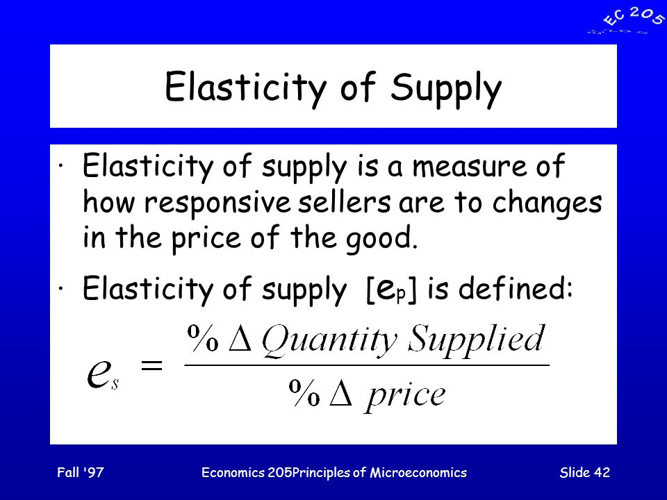 Fall 97Economics 205Principles of MicroeconomicsSlide 42 Elasticity of Supply ·Elasticity of supply is a measure of how responsive sellers are to changes in the price of the good.