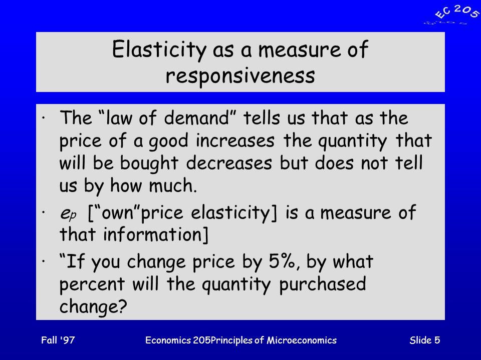 Fall 97Economics 205Principles of MicroeconomicsSlide 16 Q/ut Price 120 30 e p = -1 15 60 |  e p | > 1 [elastic] The top half of the demand function is elastic.