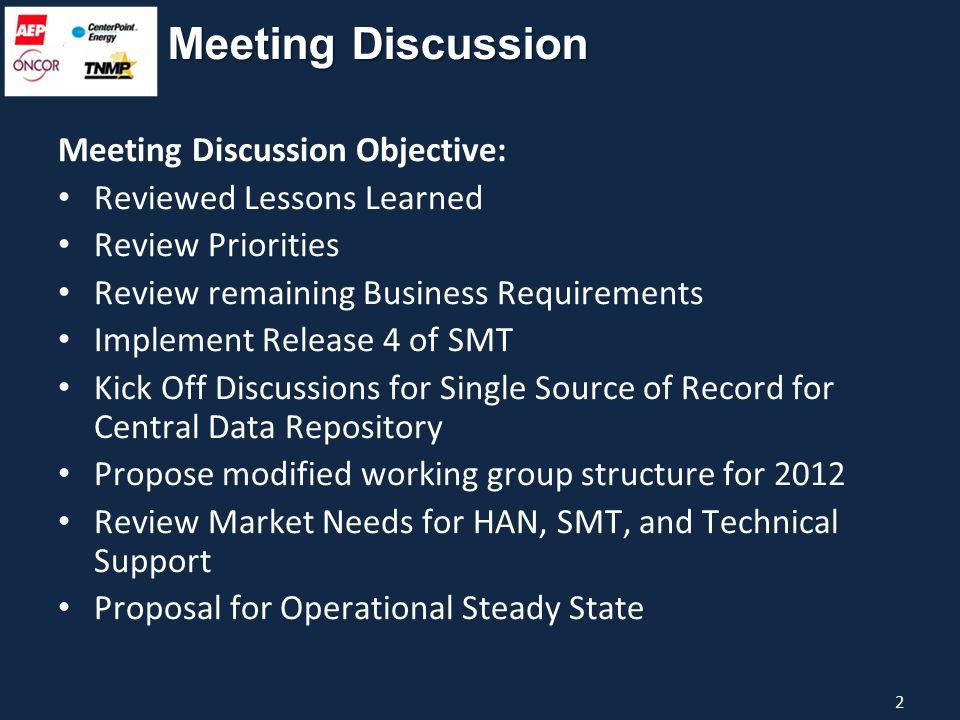 Meeting Discussion Meeting Discussion Objective: Reviewed Lessons Learned Review Priorities Review remaining Business Requirements Implement Release 4 of SMT Kick Off Discussions for Single Source of Record for Central Data Repository Propose modified working group structure for 2012 Review Market Needs for HAN, SMT, and Technical Support Proposal for Operational Steady State 2