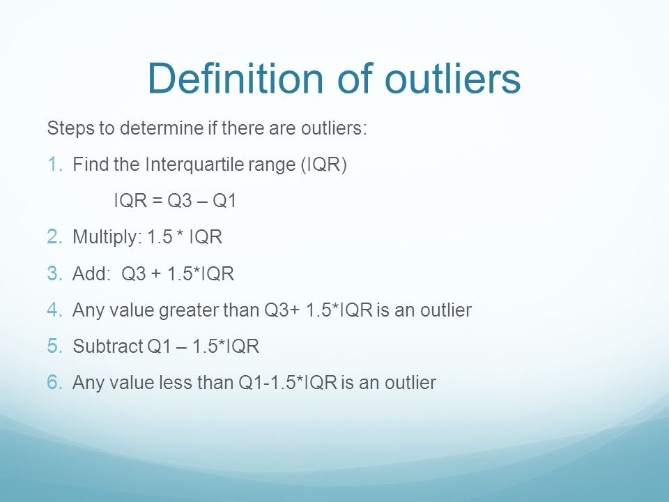 Definition of Outlier Any value more than 1.5 IQRs above Q3 or below Q1.