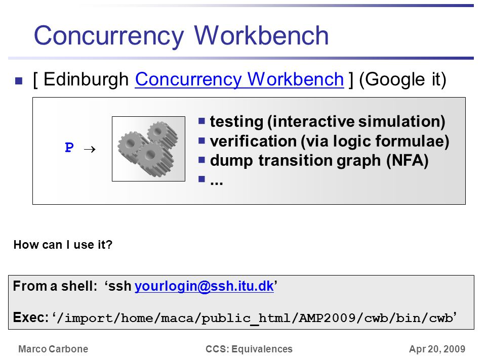 Marco CarboneCCS: Equivalences Apr 20, 2009 Concurrency Workbench [ Edinburgh Concurrency Workbench ] (Google it)Concurrency Workbench P   testing (