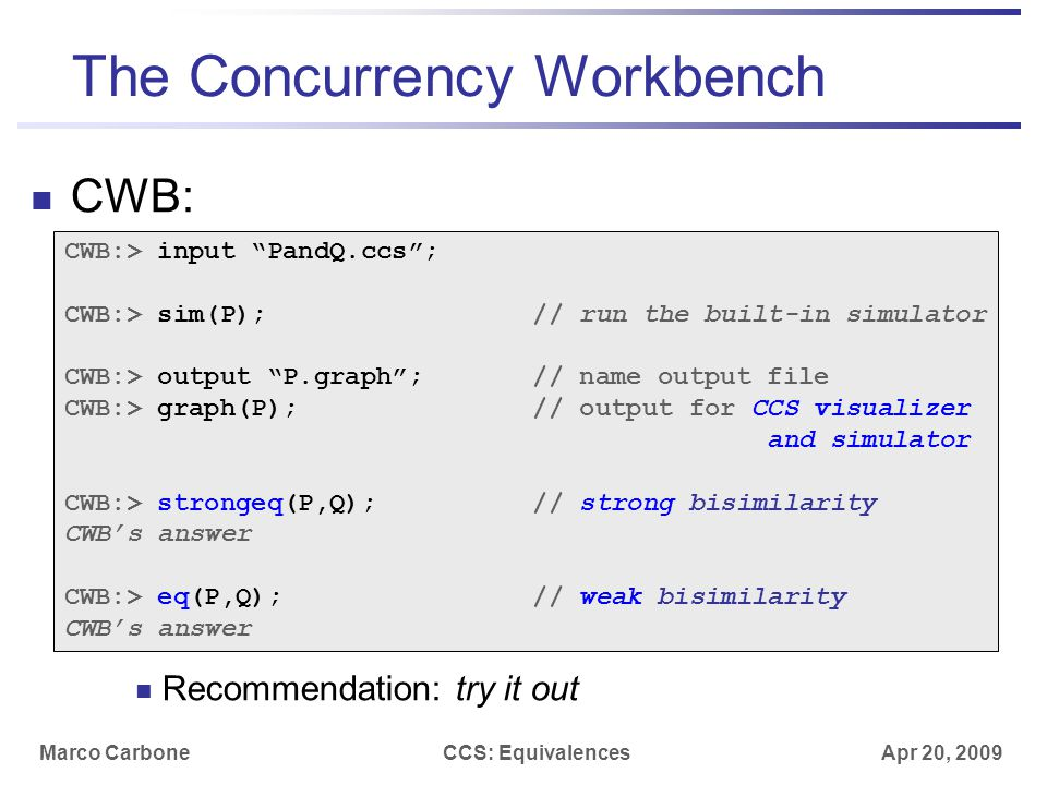 "Marco CarboneCCS: Equivalences Apr 20, 2009 The Concurrency Workbench CWB: Recommendation: try it out CWB:> input ""PandQ.ccs""; CWB:> sim(P); // run th"