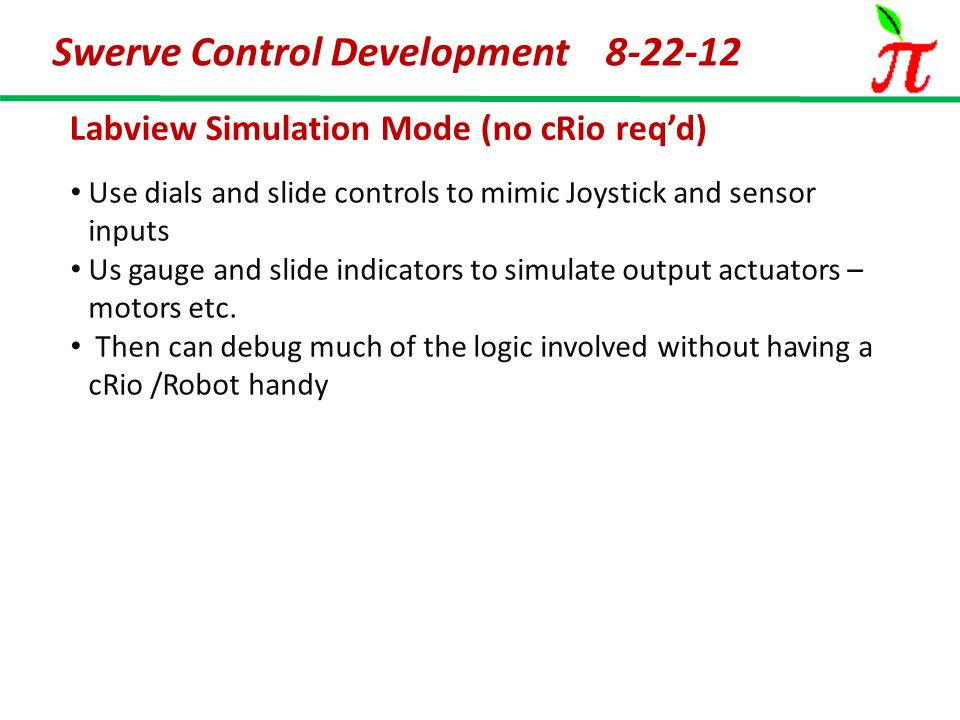 Swerve Control Development 8-22-12 Labview Simulation Mode (no cRio req'd) Use dials and slide controls to mimic Joystick and sensor inputs Us gauge and slide indicators to simulate output actuators – motors etc.