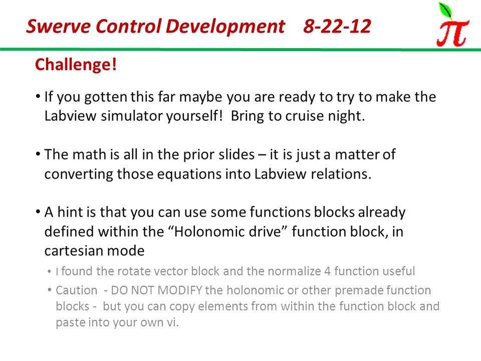 Swerve Control Development 8-22-12 Challenge! If you gotten this far maybe you are ready to try to make the Labview simulator yourself! Bring to cruis