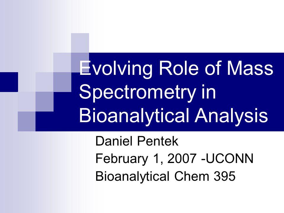 Evolving Role of Mass Spectrometry in Bioanalytical Analysis Daniel Pentek February 1, 2007 -UCONN Bioanalytical Chem 395