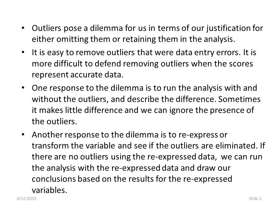 4/12/2015Slide 3 Two downsides to the strategy of re-expressing data are: the skepticism of audiences who already think we massage the numbers to produce the results we want, and the need to convert the results back to the original scale if we need to report numerical results.