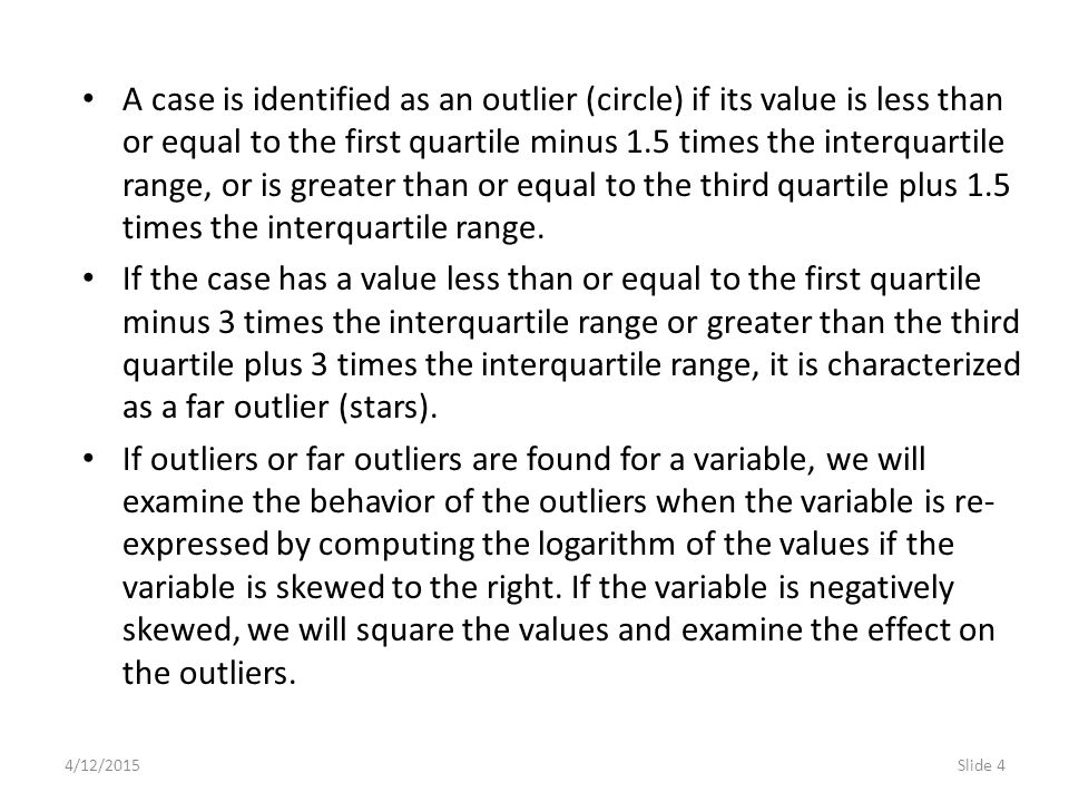 4/12/2015Slide 4 A case is identified as an outlier (circle) if its value is less than or equal to the first quartile minus 1.5 times the interquartile range, or is greater than or equal to the third quartile plus 1.5 times the interquartile range.