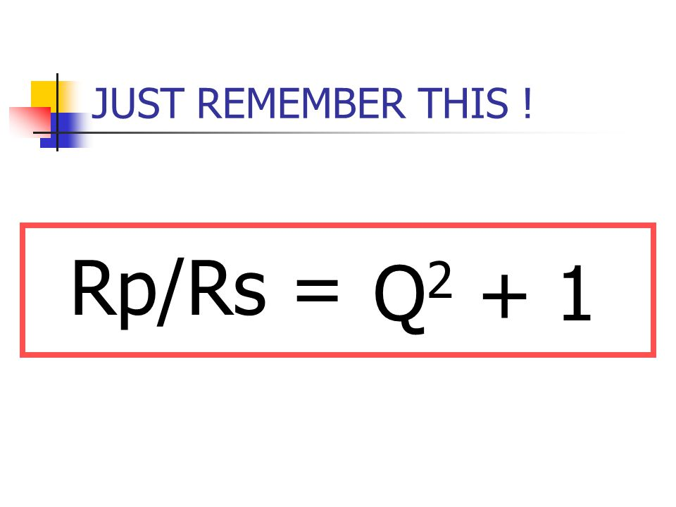 JUST REMEMBER THIS ! Rp/Rs = Q 2 + 1