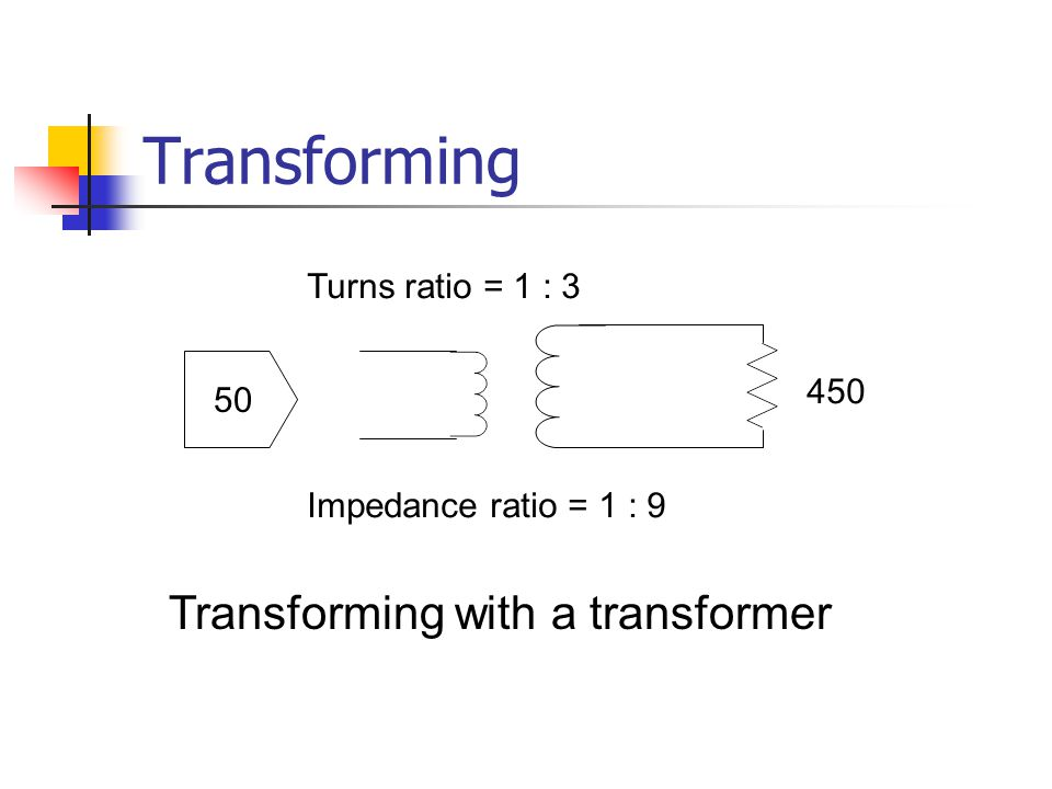 Transforming 50 450 Turns ratio = 1 : 3 Impedance ratio = 1 : 9 Transforming with a transformer