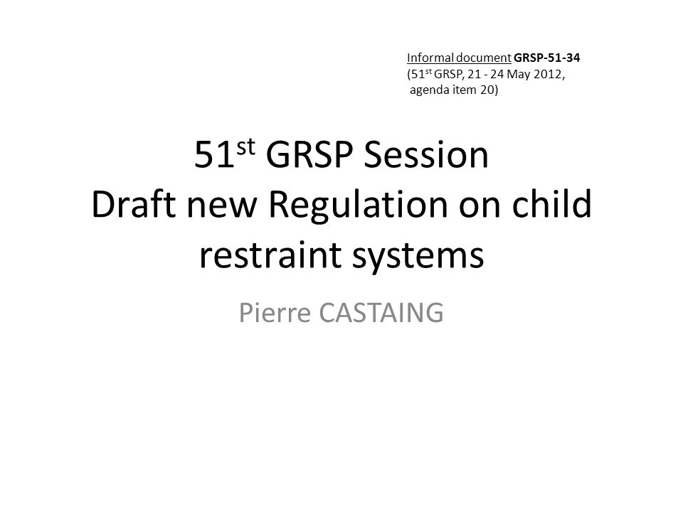 51 st GRSP Session Draft new Regulation on child restraint systems Pierre CASTAING Informal document GRSP-51-34 (51 st GRSP, 21 - 24 May 2012, agenda item 20)