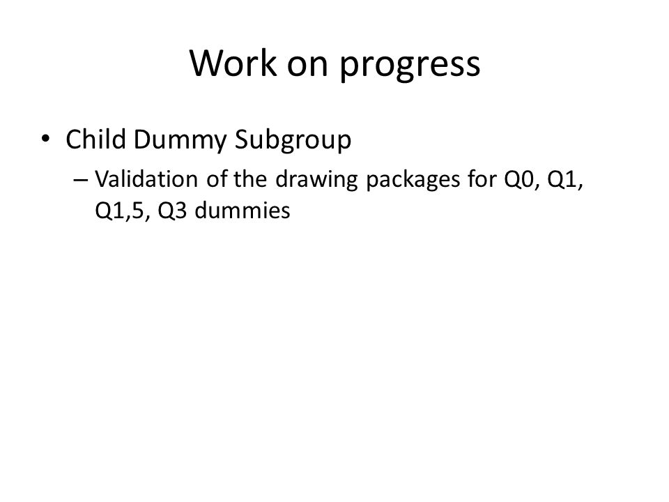 Work on progress Child Dummy Subgroup – Validation of the drawing packages for Q0, Q1, Q1,5, Q3 dummies