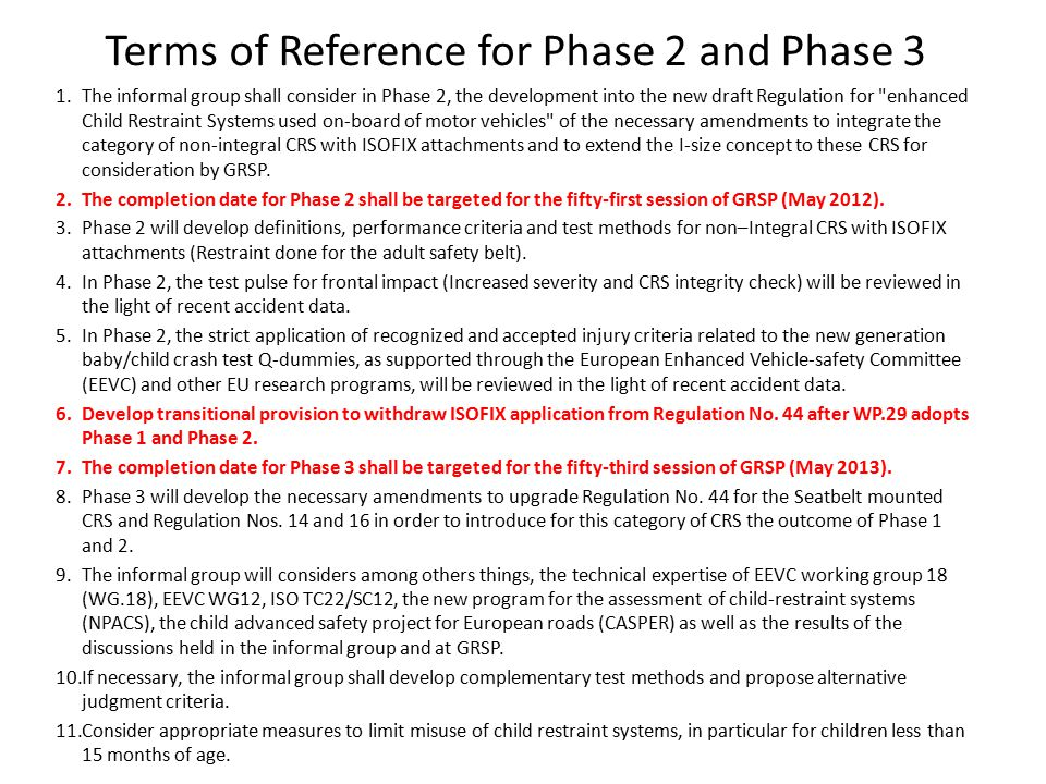 Terms of Reference for Phase 2 and Phase 3 1.The informal group shall consider in Phase 2, the development into the new draft Regulation for enhanced Child Restraint Systems used on-board of motor vehicles of the necessary amendments to integrate the category of non-integral CRS with ISOFIX attachments and to extend the I-size concept to these CRS for consideration by GRSP.
