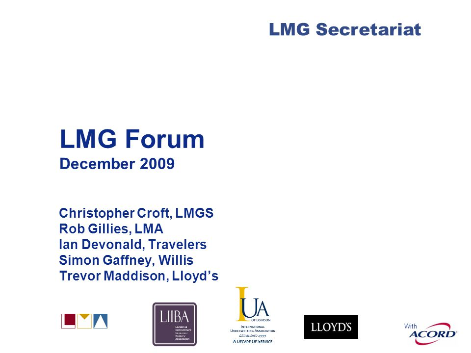 With LMG Secretariat LMG Forum December 2009 Christopher Croft, LMGS Rob Gillies, LMA Ian Devonald, Travelers Simon Gaffney, Willis Trevor Maddison, Lloyd's