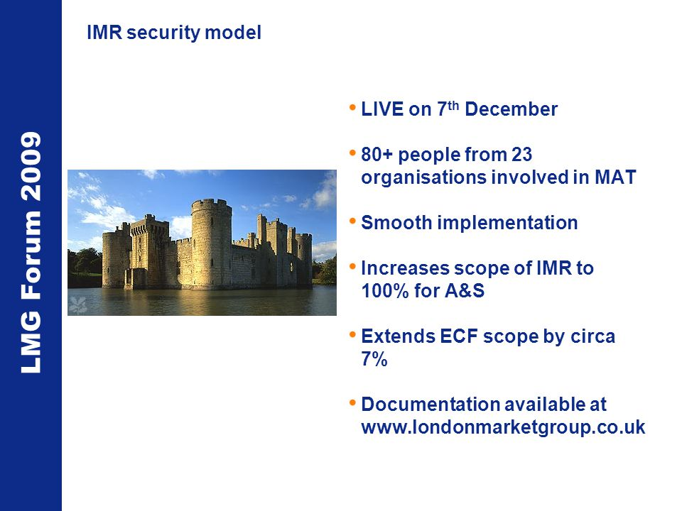 LMG Forum 2009 IMR security model LIVE on 7 th December 80+ people from 23 organisations involved in MAT Smooth implementation Increases scope of IMR to 100% for A&S Extends ECF scope by circa 7% Documentation available at www.londonmarketgroup.co.uk
