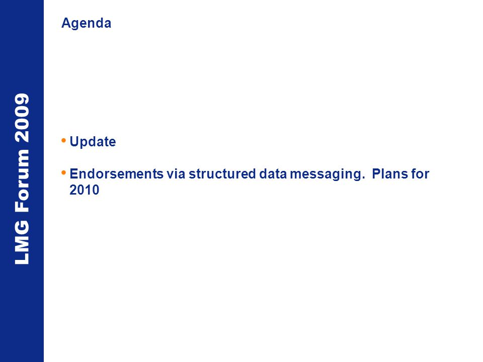 LMG Forum 2009 Agenda Update Endorsements via structured data messaging. Plans for 2010