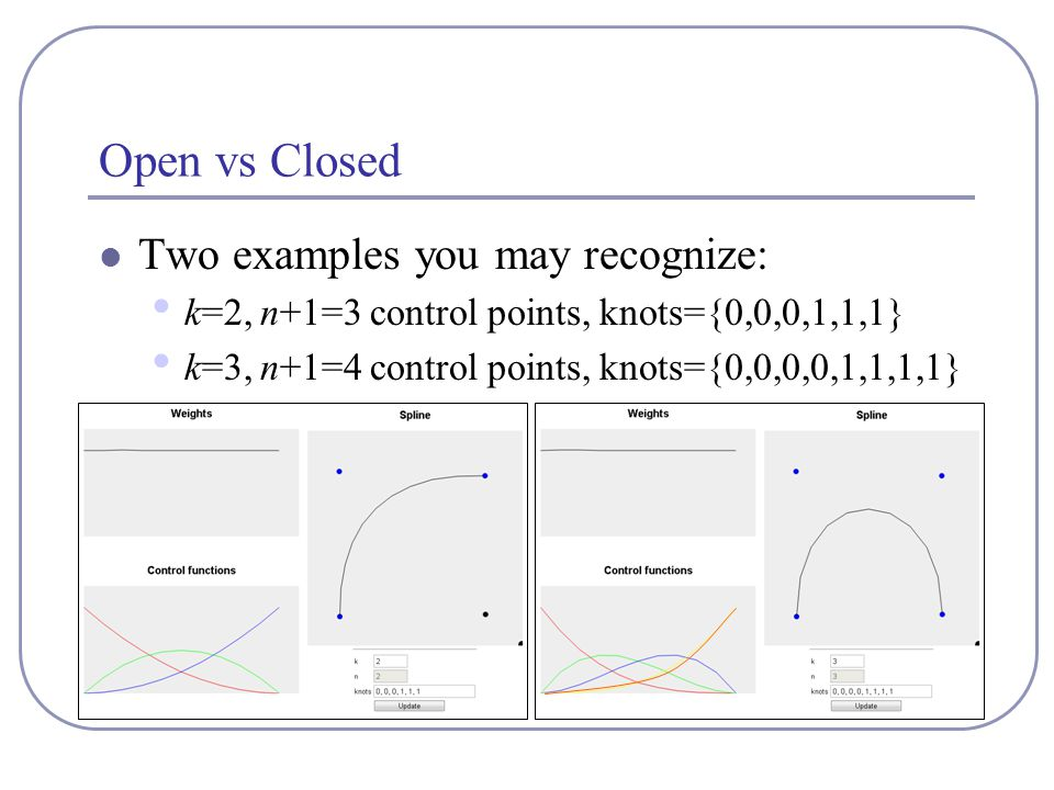 Open vs Closed Two examples you may recognize: k=2, n+1=3 control points, knots={0,0,0,1,1,1} k=3, n+1=4 control points, knots={0,0,0,0,1,1,1,1}