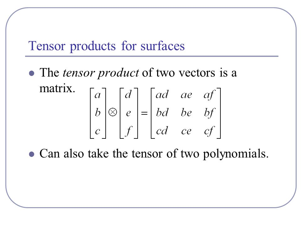 Tensor products for surfaces The tensor product of two vectors is a matrix. Can also take the tensor of two polynomials.