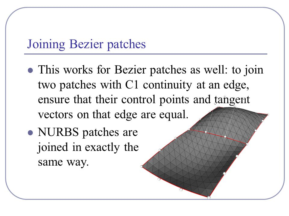 Joining Bezier patches This works for Bezier patches as well: to join two patches with C1 continuity at an edge, ensure that their control points and