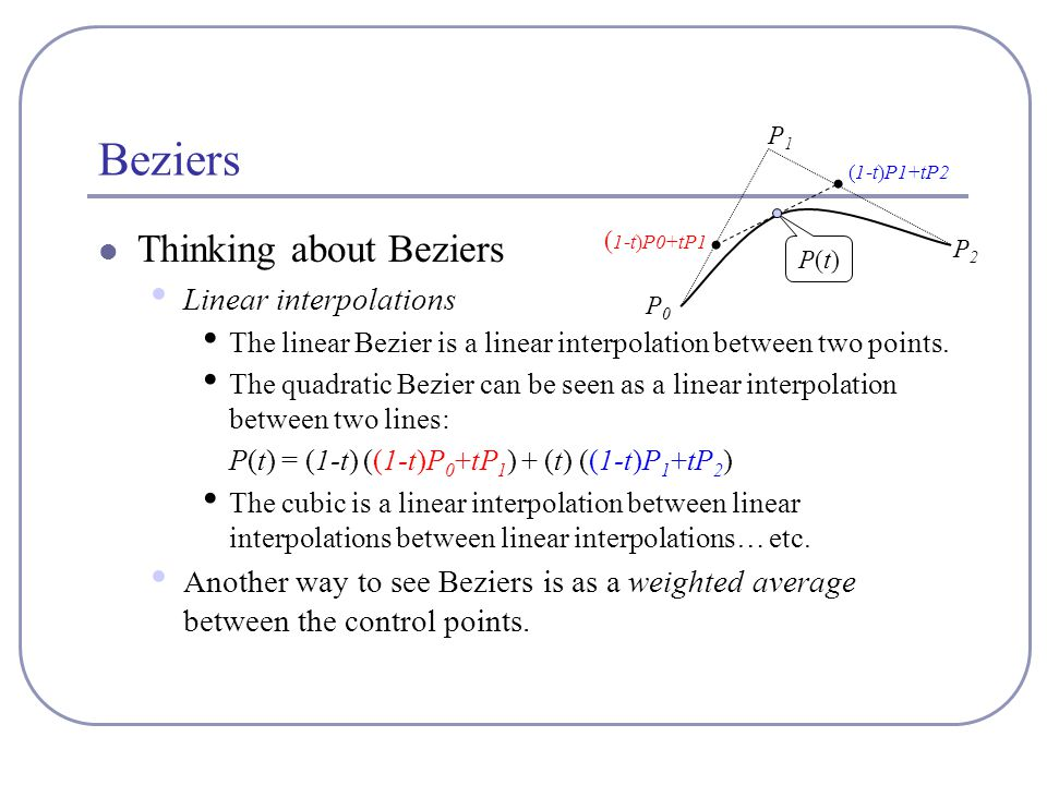 Beziers Thinking about Beziers Linear interpolations The linear Bezier is a linear interpolation between two points. The quadratic Bezier can be seen