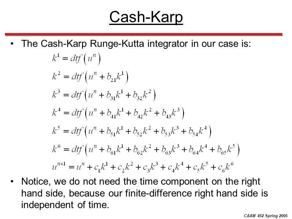 CAAM 452 Spring 2005 Cash-Karp The Cash-Karp Runge-Kutta integrator in our case is: Notice, we do not need the time component on the right hand side,