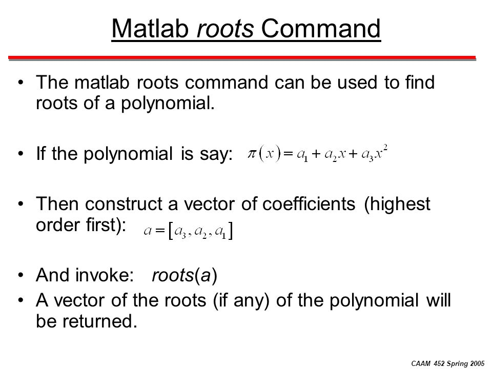 CAAM 452 Spring 2005 Matlab roots Command The matlab roots command can be used to find roots of a polynomial. If the polynomial is say: Then construct