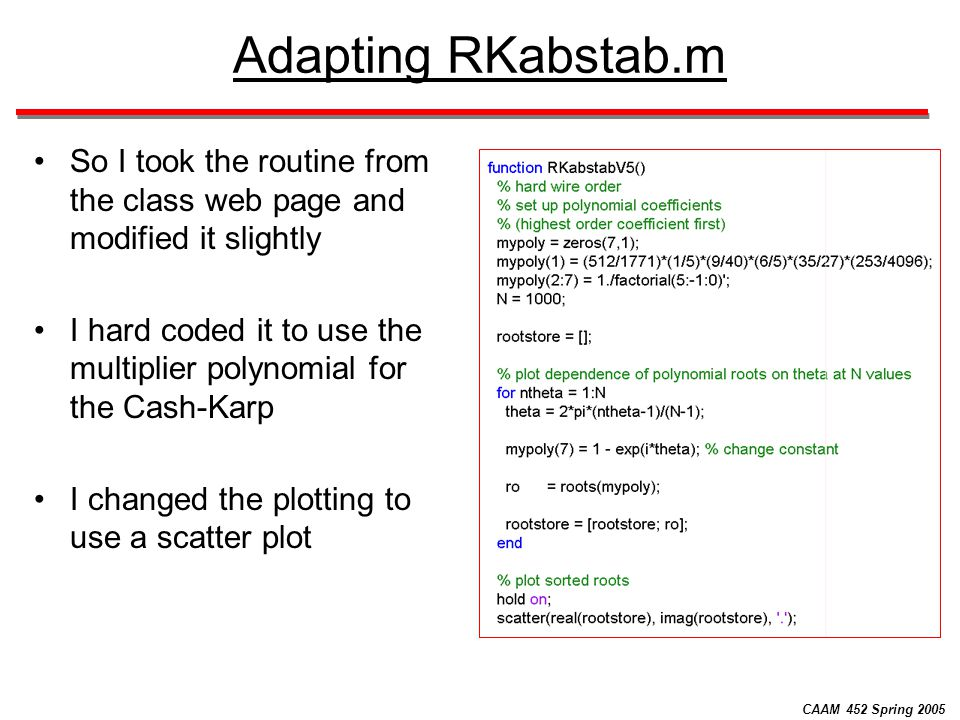 CAAM 452 Spring 2005 Adapting RKabstab.m So I took the routine from the class web page and modified it slightly I hard coded it to use the multiplier
