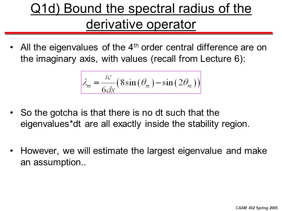 CAAM 452 Spring 2005 Q1d) Bound the spectral radius of the derivative operator All the eigenvalues of the 4 th order central difference are on the imaginary axis, with values (recall from Lecture 6): So the gotcha is that there is no dt such that the eigenvalues*dt are all exactly inside the stability region.