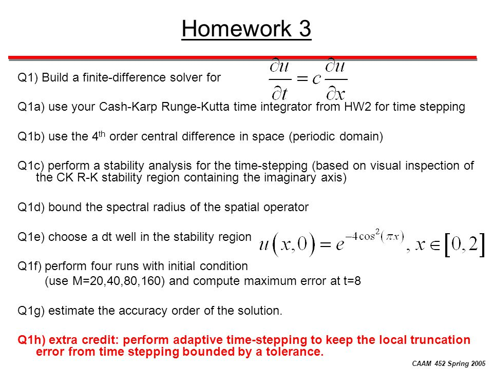 CAAM 452 Spring 2005 Homework 3 Q1) Build a finite-difference solver for Q1a) use your Cash-Karp Runge-Kutta time integrator from HW2 for time stepping Q1b) use the 4 th order central difference in space (periodic domain) Q1c) perform a stability analysis for the time-stepping (based on visual inspection of the CK R-K stability region containing the imaginary axis) Q1d) bound the spectral radius of the spatial operator Q1e) choose a dt well in the stability region Q1f) perform four runs with initial condition (use M=20,40,80,160) and compute maximum error at t=8 Q1g) estimate the accuracy order of the solution.