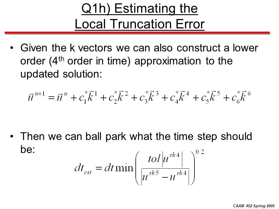 CAAM 452 Spring 2005 Q1h) Estimating the Local Truncation Error Given the k vectors we can also construct a lower order (4 th order in time) approximation to the updated solution: Then we can ball park what the time step should be: