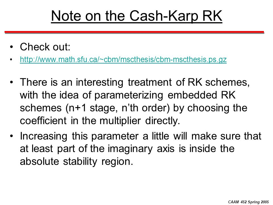 CAAM 452 Spring 2005 Note on the Cash-Karp RK Check out: http://www.math.sfu.ca/~cbm/mscthesis/cbm-mscthesis.ps.gz There is an interesting treatment o