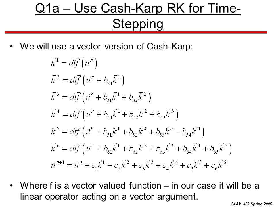 CAAM 452 Spring 2005 Q1a – Use Cash-Karp RK for Time- Stepping We will use a vector version of Cash-Karp: Where f is a vector valued function – in our