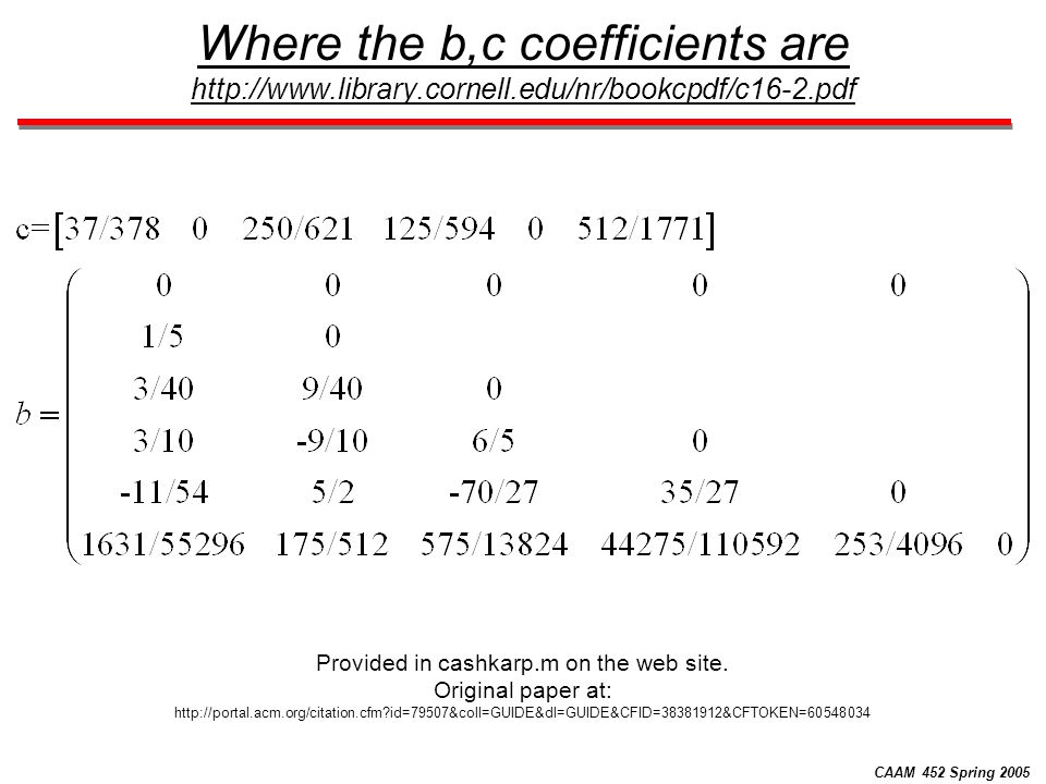 CAAM 452 Spring 2005 Where the b,c coefficients are http://www.library.cornell.edu/nr/bookcpdf/c16-2.pdf Provided in cashkarp.m on the web site. Origi
