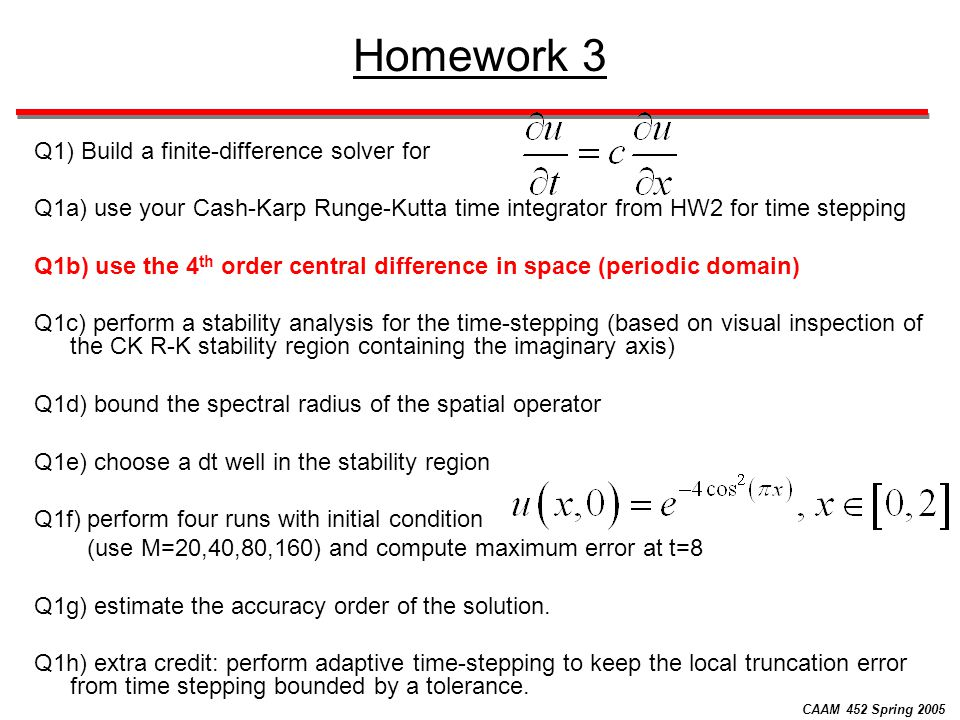 CAAM 452 Spring 2005 Homework 3 Q1) Build a finite-difference solver for Q1a) use your Cash-Karp Runge-Kutta time integrator from HW2 for time steppin