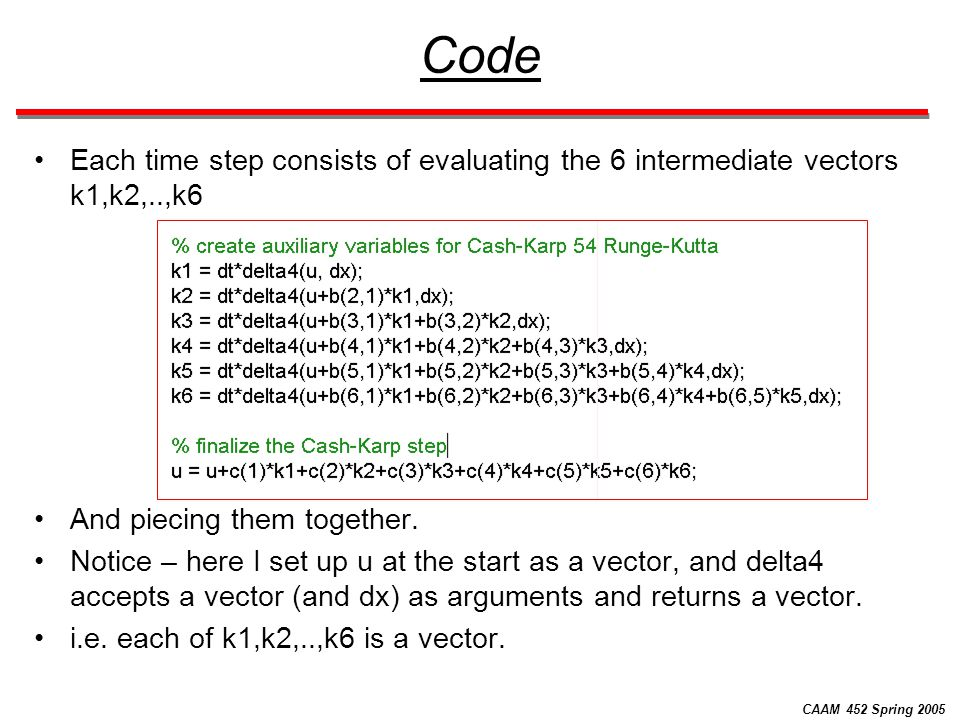 CAAM 452 Spring 2005 Code Each time step consists of evaluating the 6 intermediate vectors k1,k2,..,k6 And piecing them together. Notice – here I set