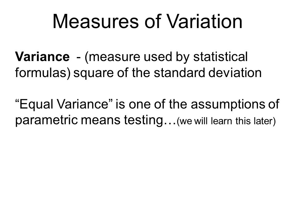 "Measures of Variation Variance - (measure used by statistical formulas) square of the standard deviation ""Equal Variance"" is one of the assumptions of"