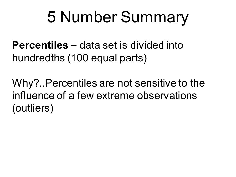 5 Number Summary Percentiles – data set is divided into hundredths (100 equal parts) Why?..Percentiles are not sensitive to the influence of a few ext