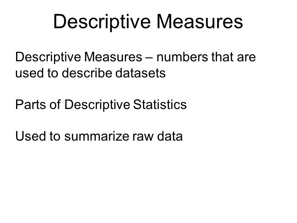 Descriptive Measures – numbers that are used to describe datasets Parts of Descriptive Statistics Used to summarize raw data