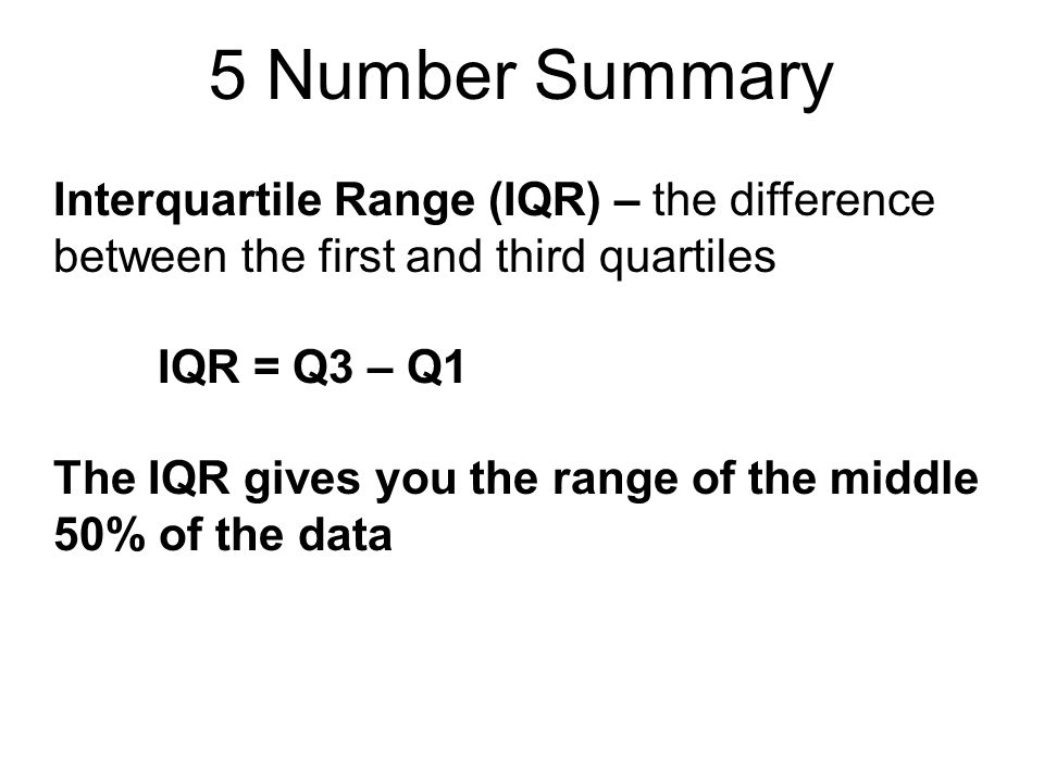 5 Number Summary Interquartile Range (IQR) – the difference between the first and third quartiles IQR = Q3 – Q1 The IQR gives you the range of the mid