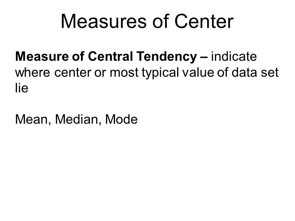 Measures of Center Measure of Central Tendency – indicate where center or most typical value of data set lie Mean, Median, Mode