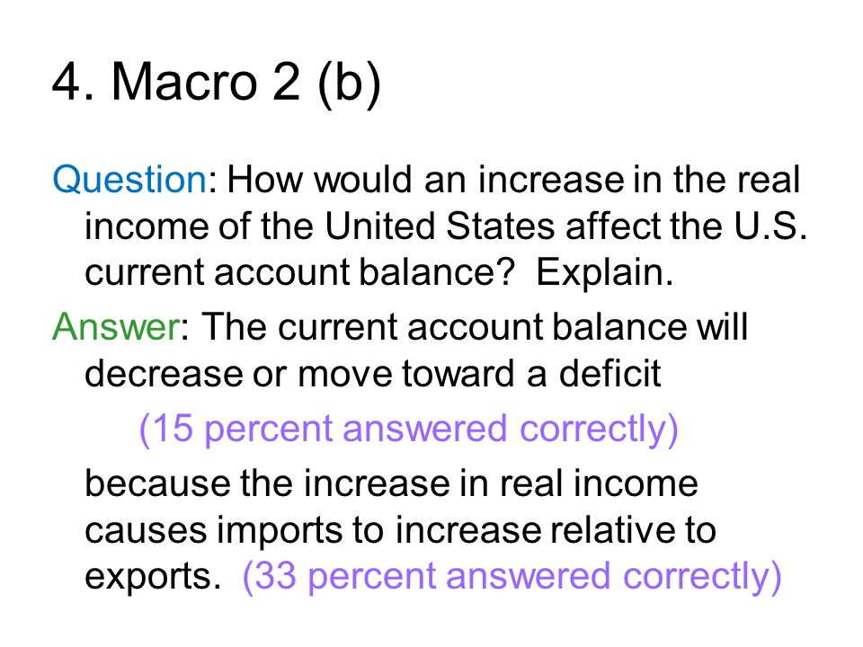 4. Macro 2 (b) Question: How would an increase in the real income of the United States affect the U.S. current account balance? Explain. Answer: The c