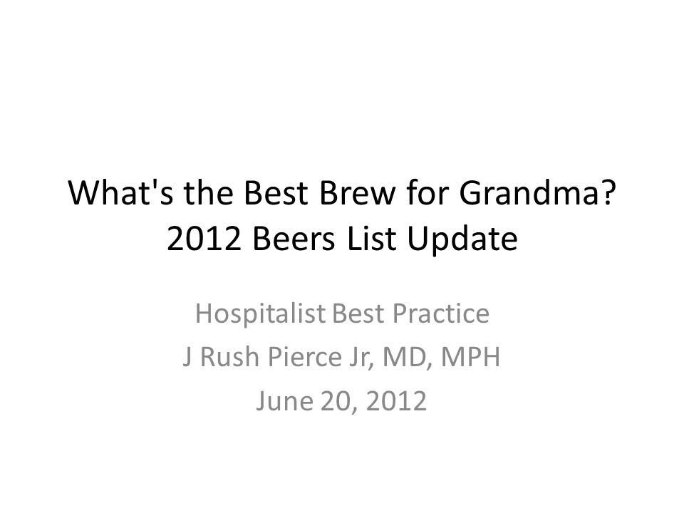 What's the Best Brew for Grandma? 2012 Beers List Update Hospitalist Best Practice J Rush Pierce Jr, MD, MPH June 20, 2012