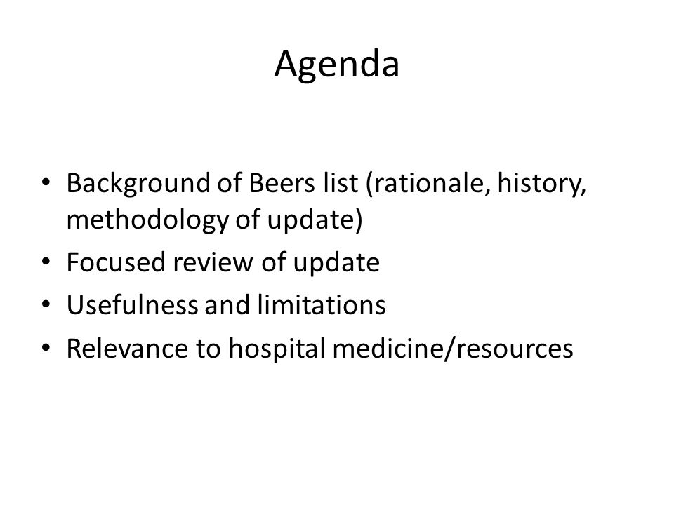 Agenda Background of Beers list (rationale, history, methodology of update) Focused review of update Usefulness and limitations Relevance to hospital