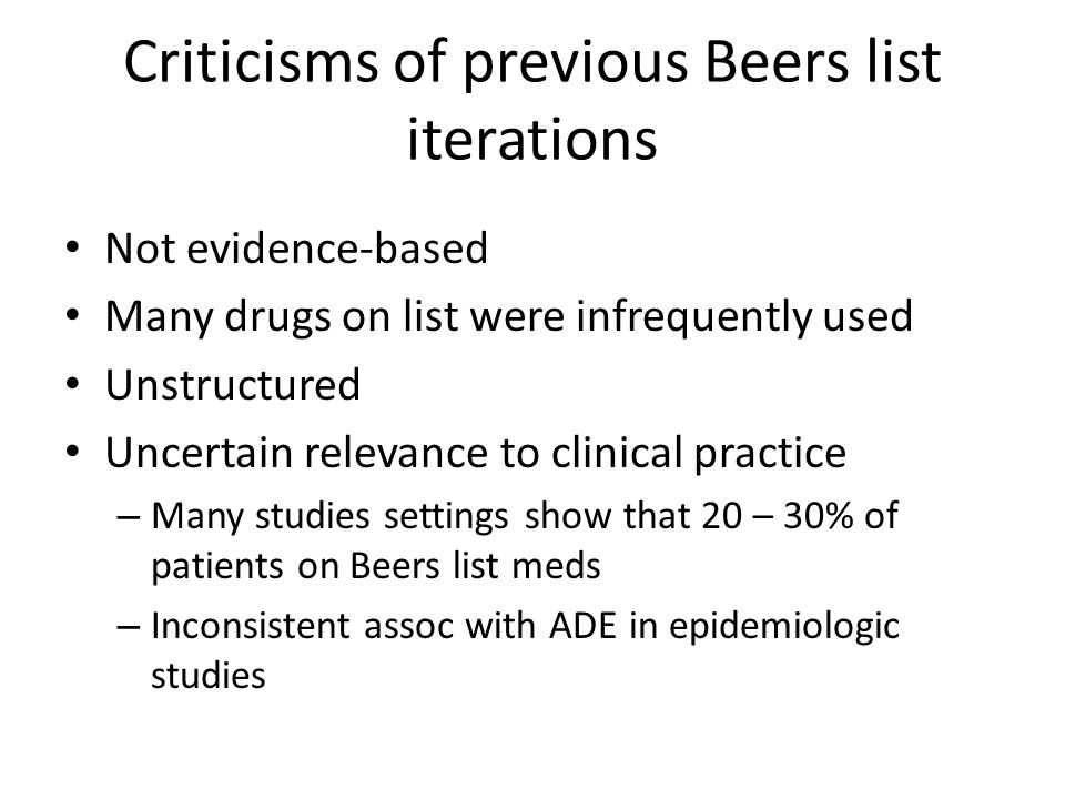Beers and Relevance to Hospital Medicine Education/resources (google AGS) Avoid starting Beers/STOPP meds in hospital – Phenergan, benzos If Beers/STOPP meds started in hospital, consider stopping before go home – Antipsychotics, opiates, zolpidem, ?loop diuretics for edema not due to CHF or cirrhosis For patients on Beers/STOPP meds on admission, consider communicating with PCP Redo admission order set; clinical decision support
