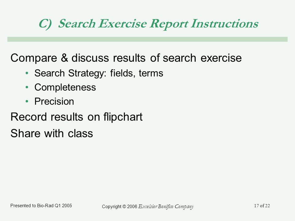 Presented to Bio-Rad Q1 2005 Copyright © 2006 Excelsior Bonifico Company 17 of 22 C) Search Exercise Report Instructions Compare & discuss results of search exercise Search Strategy: fields, terms Completeness Precision Record results on flipchart Share with class