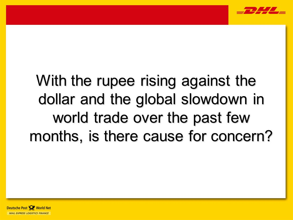With the rupee rising against the dollar and the global slowdown in world trade over the past few months, is there cause for concern