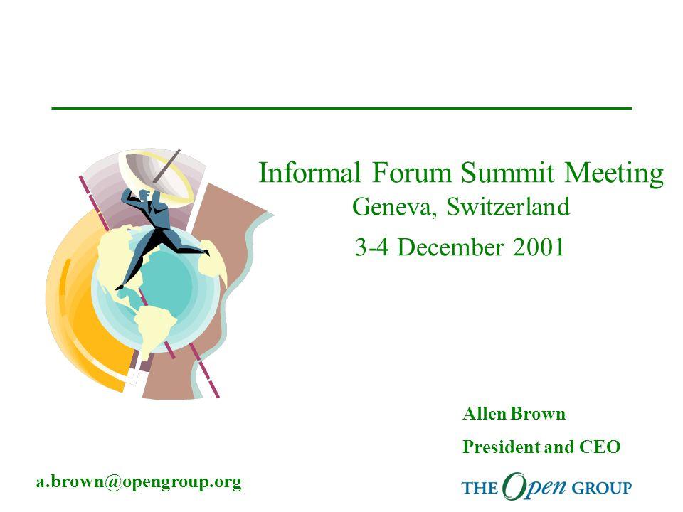 Informal Forum Summit Meeting Geneva, Switzerland 3-4 December 2001 Allen Brown President and CEO a.brown@opengroup.org