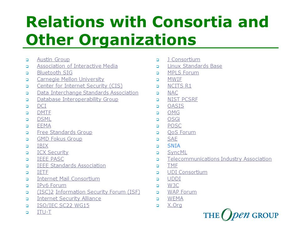 Relations with Consortia and Other Organizations  Austin Group Austin Group  Association of Interactive Media Association of Interactive Media  Bluetooth SIG Bluetooth SIG  Carnegie Mellon University Carnegie Mellon University  Center for Internet Security (CIS) Center for Internet Security (CIS)  Data Interchange Standards Association Data Interchange Standards Association  Database Interoperability Group Database Interoperability Group  DCI DCI  DMTF DMTF  DSML DSML  EEMA EEMA  Free Standards Group Free Standards Group  GMD Fokus Group GMD Fokus Group  IBIX IBIX  ICX Security ICX Security  IEEE PASC IEEE PASC  IEEE Standards Association IEEE Standards Association  IETF IETF  Internet Mail Consortium Internet Mail Consortium  IPv6 Forum IPv6 Forum  (ISC)2 Information Security Forum (ISF) (ISC)2Information Security Forum (ISF)  Internet Security Alliance Internet Security Alliance  ISO/IEC SC22 WG15 ISO/IEC SC22 WG15  ITU-T ITU-T  J Consortium J Consortium  Linux Standards Base Linux Standards Base  MPLS Forum MPLS Forum  MWIF MWIF  NCITS R1 NCITS R1  NAC NAC  NIST PCSRF NIST PCSRF  OASIS OASIS  OMG OMG  OSGi OSGi  POSC POSC  QoS Forum QoS Forum  SAE SAE  SNIA  SyncML SyncML  Telecommunications Industry Association Telecommunications Industry Association  TMF TMF  UDI Consortium UDI Consortium  UDDI UDDI  W3C W3C  WAP Forum WAP Forum  WEMA WEMA  X.Org X.Org