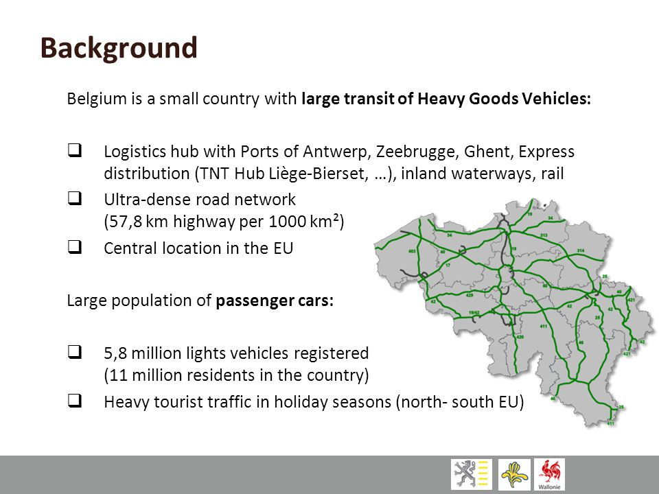Background Belgium is a small country with large transit of Heavy Goods Vehicles:  Logistics hub with Ports of Antwerp, Zeebrugge, Ghent, Express dis