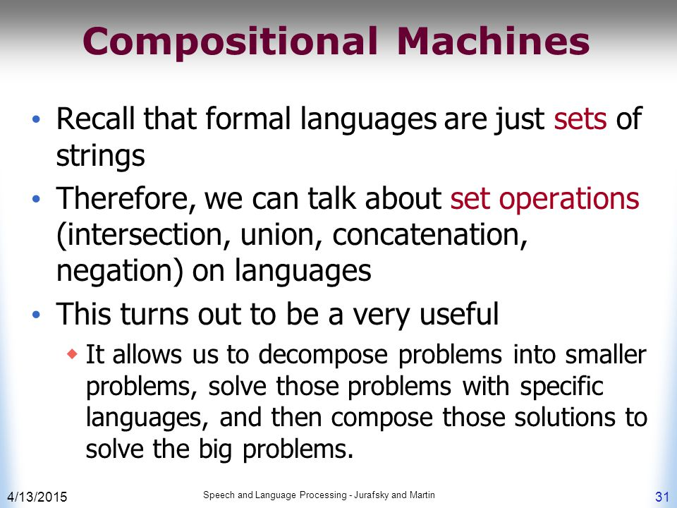 4/13/2015 Speech and Language Processing - Jurafsky and Martin 31 Compositional Machines Recall that formal languages are just sets of strings Therefore, we can talk about set operations (intersection, union, concatenation, negation) on languages This turns out to be a very useful  It allows us to decompose problems into smaller problems, solve those problems with specific languages, and then compose those solutions to solve the big problems.