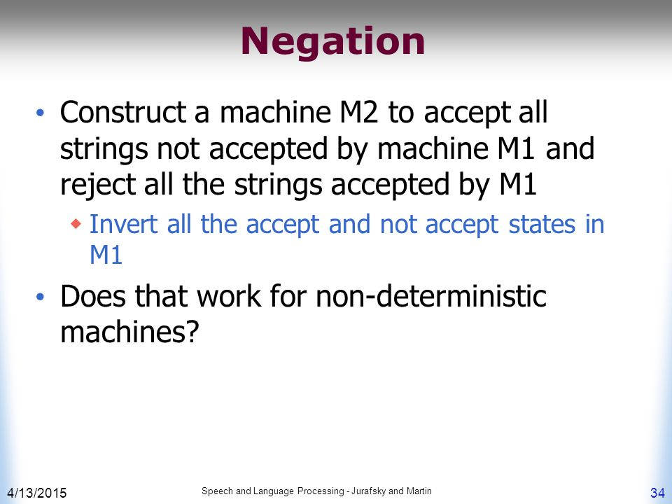 4/13/2015 Speech and Language Processing - Jurafsky and Martin 34 Negation Construct a machine M2 to accept all strings not accepted by machine M1 and reject all the strings accepted by M1  Invert all the accept and not accept states in M1 Does that work for non-deterministic machines?